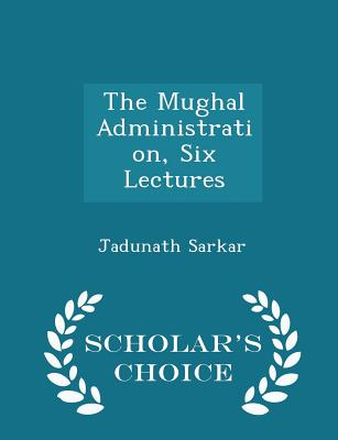 The Mughal Administration, Six Lectures - Scholar's Choice Edition - Sarkar, Jadunath, Sir