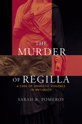 The Murder of Regilla: A Case of Domestic Violence in Antiquity - Pomeroy, Sarah B