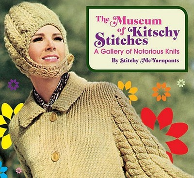 The Museum of Kitschy Stitches: A Gallery of Notorious Knits - McYarnpants, Stitchy