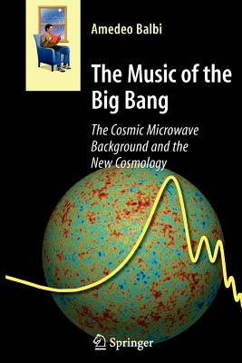 The Music of the Big Bang: The Cosmic Microwave Background and the New Cosmology - Balbi, Amedeo