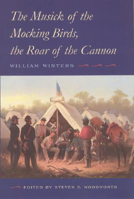 The Musick of the Mocking Birds, the Roar of the Cannon: The Civil War Diary and Letters of William Winters - Winters, William, and Woodworth, Steven E (Editor)