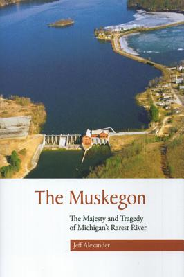 The Muskegon: The Majesty and Tragedy of Michigan's Rarest River - Alexander, Jeff