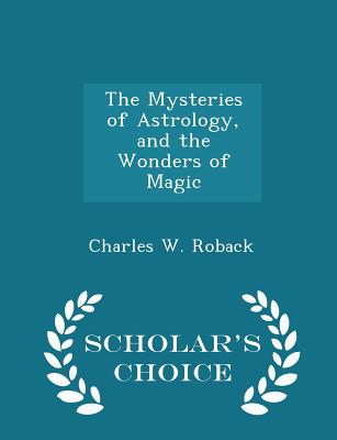 The Mysteries of Astrology, and the Wonders of Magic - Scholar's Choice Edition - Roback, Charles W