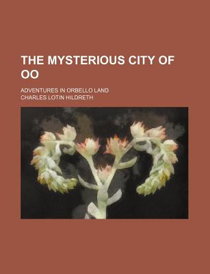 The Mysterious City of Oo: Adventures in Orbello Land (1889) - Hildreth, Charles Lotin