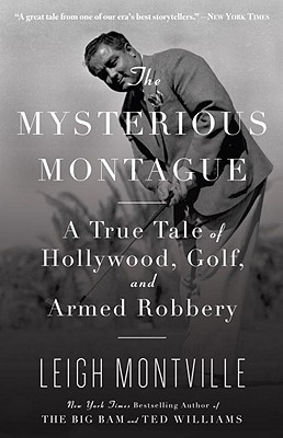 The Mysterious Montague: A True Tale of Hollywood, Golf, and Armed Robbery - Montville, Leigh