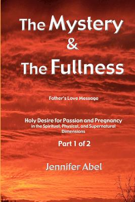 The Mystery and the Fullness Part 1 of 2: Holy Desire for a Life of Passion and Pregnancy - Abel, Jennifer