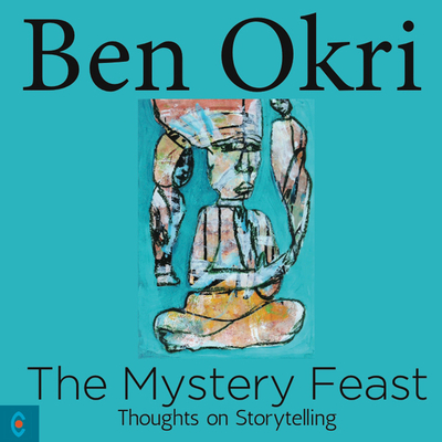 The Mystery Feast: Thoughts on Storytelling - Okri, Ben