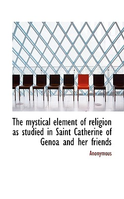 The Mystical Element of Religion as Studied in Saint Catherine of Genoa and Her Friends - Anonymous