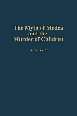 The Myth of Medea and the Murder of Children - Corti, Lillian