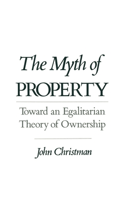 The Myth of Property: Toward an Egalitarian Theory of Ownership - Christman, John
