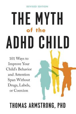The Myth of the ADHD Child, Revised Edition: 101 Ways to Improve Your Child's Behavior and Attention Span Without Drugs, Labels, or Coercion - Armstrong, Thomas