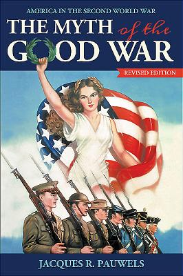 The Myth of the Good War: America in the Second World War, Revised Edition - Pauwels, Jacques R