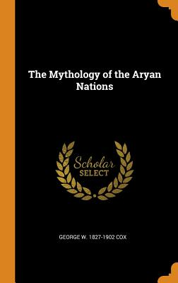 The Mythology of the Aryan Nations - Cox, George W 1827-1902