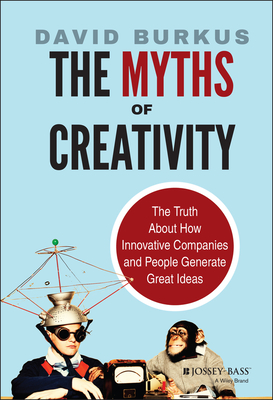 The Myths of Creativity: The Truth about How Innovative Companies and People Generate Great Ideas - Burkus, David