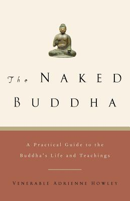 The Naked Buddha: A Practical Guide to the Buddha's Life and Teachings - Howley, Adrienne