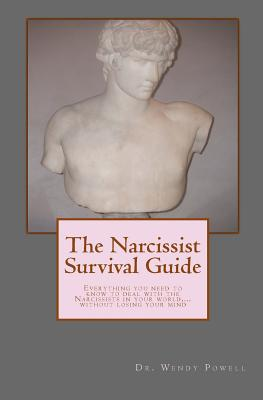 The Narcissist Survival Guide: Everything You Need to Know to Deal with the Narcissists in Your World, ...Without Losing Your Mind - Powell, Dr Wendy J