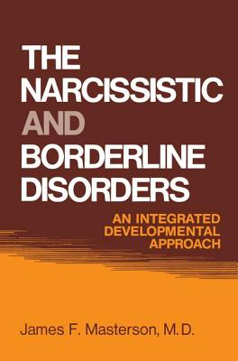The Narcissistic and Borderline Disorders: An Integrated Developmental Approach - Masterson, James F., M.D.