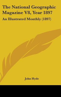 The National Geographic Magazine V8, Year 1897: An Illustrated Monthly (1897) - Hyde, John (Editor)