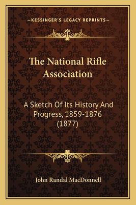 The National Rifle Association: A Sketch of Its History and Progress, 1859-1876 (1877) - MacDonnell, John Randal