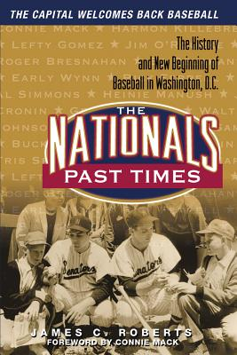 The Nationals Past Times: Baseball Stories from Washington, D.C. - Roberts, James C, and Mack, Connie, III (Foreword by)