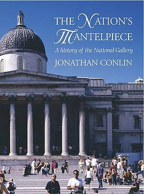 The Nation's Mantelpiece: A History of the National Gallery - Conlin, Jonathan
