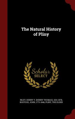 The Natural History of Pliny - Riley, Henry T 1816-1878, and Bostock, John, and Pliny, The Elder (Creator)