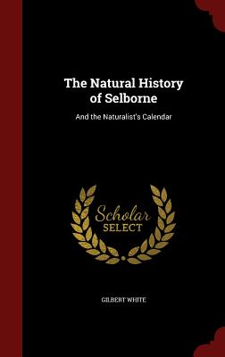 The Natural History of Selborne: And the Naturalist's Calendar - White, Gilbert