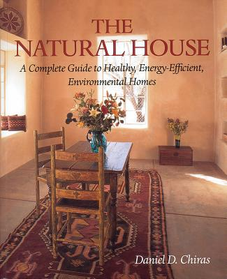 The Natural House: A Complete Guide to Healthy, Energy-Efficient, Environmental Homes - Chiras, Daniel D, Ph.D.