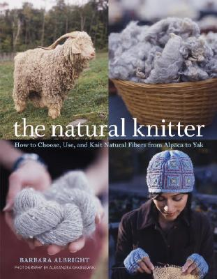 The Natural Knitter: How to Choose, Use, and Knit Natural Fibers from Alpaca to Yak - Albright, Barbara, and Grablewski, Alexandra (Photographer)