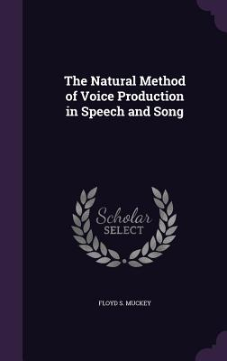 The Natural Method of Voice Production in Speech and Song - Muckey, Floyd S