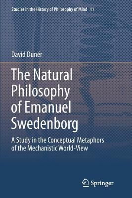 The Natural Philosophy of Emanuel Swedenborg: A Study in the Conceptual Metaphors of the Mechanistic World-View - Duner, David