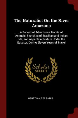 The Naturalist on the River Amazons: A Record of Adventures, Habits of Animals, Sketches of Brazilian and Indian Life, and Aspects of Nature Under the Equator, During Eleven Years of Travel - Bates, Henry Walter