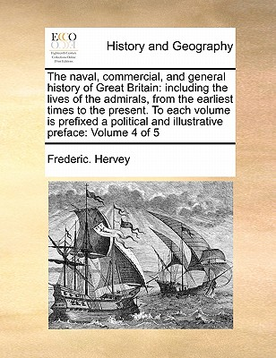 The Naval, Commercial, and General History of Great Britain: Including the Lives of the Admirals, from the Earliest Times to the Present. to Each Volume Is Prefixed a Political and Illustrative Preface: Volume 4 of 5 - Hervey, Frederic