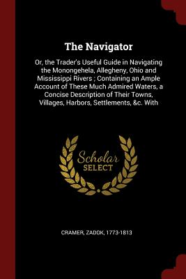 The Navigator: Or, the Trader's Useful Guide in Navigating the Monongehela, Allegheny, Ohio and Mississippi Rivers; Containing an Ample Account of These Much Admired Waters, a Concise Description of Their Towns, Villages, Harbors, Settlements, &C. with - Cramer, Zadok