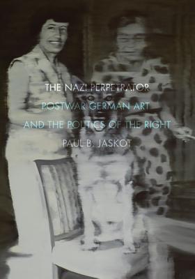 The Nazi Perpetrator: Postwar German Art and the Politics of the Right - Jaskot, Paul B
