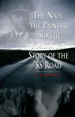 The Nazi, the Painter, and the Forgotten Story of the SS Road - Bennett, G. H.
