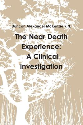 The Near Death Experience: A Clinical Investigation - McKenzie R.N., Duncan Alexander
