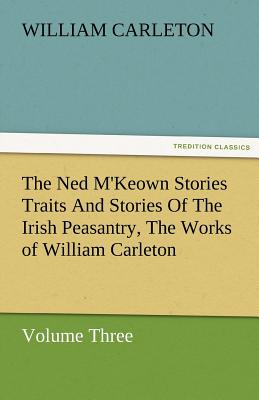 The Ned M'Keown Stories Traits and Stories of the Irish Peasantry, the Works of William Carleton, Volume Three - Carleton, William