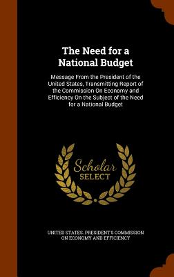 The Need for a National Budget: Message from the President of the United States, Transmitting Report of the Commission on Economy and Efficiency on the Subject of the Need for a National Budget - United States President's Commission on (Creator)