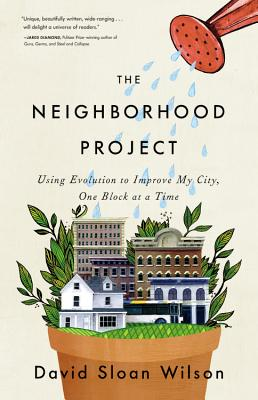 The Neighborhood Project: Using Evolution to Improve My City, One Block at a Time - Wilson, David Sloan, PhD