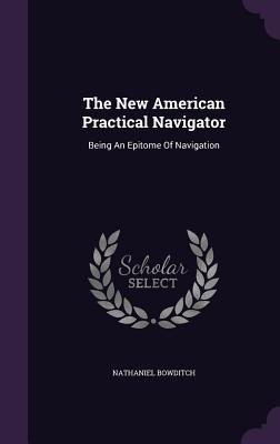The New American Practical Navigator: Being an Epitome of Navigation - Bowditch, Nathaniel