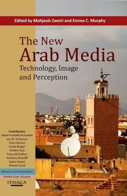 The New Arab Media: Technology, Image and Perception - Zweiri, Mahjoob (Editor), and Murphy, Emma C. (Editor)