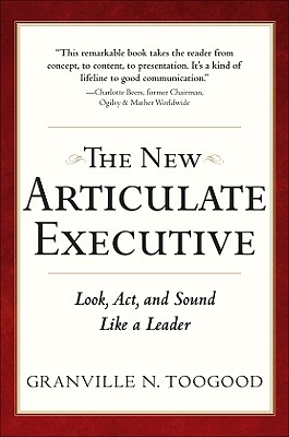 The New Articulate Executive: Look, ACT and Sound Like a Leader - Toogood, Granville N
