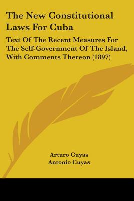 The New Constitutional Laws For Cuba: Text Of The Recent Measures For The Self-Government Of The Island, With Comments Thereon (1897) - Cuyas, Arturo, and Cuyas, Antonio, and De Las Casas, L V Abad