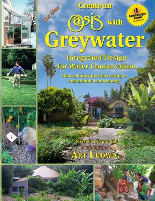The New Create an Oasis with Greywater, 6th Ed.: Integrated Design for Water Conservation - Ludwig, Art