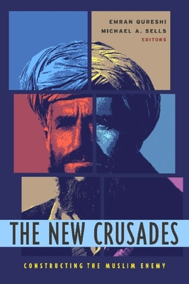 The New Crusades: Constructing the Muslim Enemy - Qureshi, Emran, Professor (Editor), and Sells, Michael (Editor)