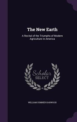 The New Earth: A Recital of the Triumphs of Modern Agriculture in America - Harwood, William Sumner