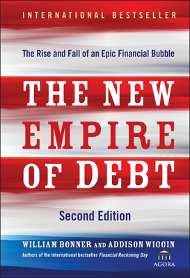 The New Empire of Debt: The Rise and Fall of an Epic Financial Bubble - Bonner, William, and Wiggin, Addison