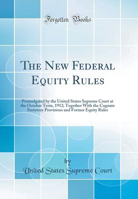 The New Federal Equity Rules: Promulgated by the United States Supreme Court at the October Term, 1912; Together with the Cognate Statutory Provisions and Former Equity Rules (Classic Reprint) - Court, United States Supreme