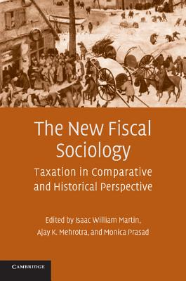 The New Fiscal Sociology: Taxation in Comparative and Historical Perspective - Martin, Isaac William (Editor), and Mehrotra, Ajay K (Editor), and Prasad, Monica (Editor)